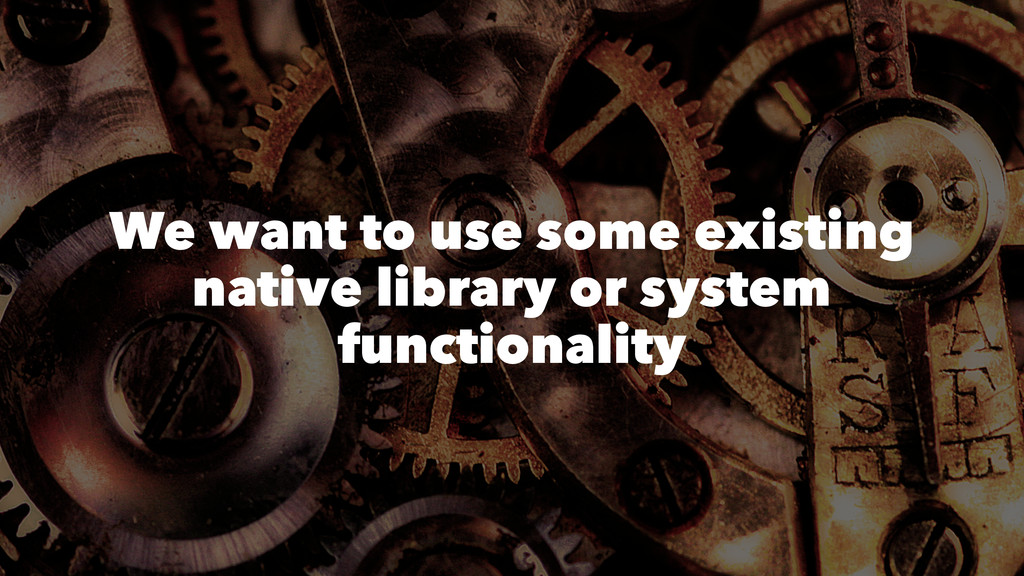 We want to use some existing native library or ...