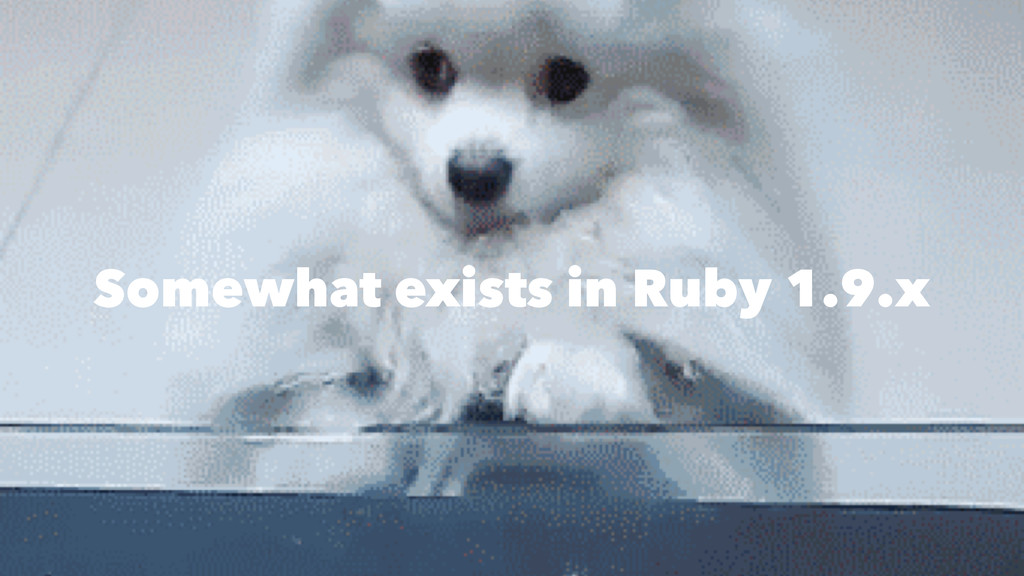 Somewhat exists in Ruby 1.9.x