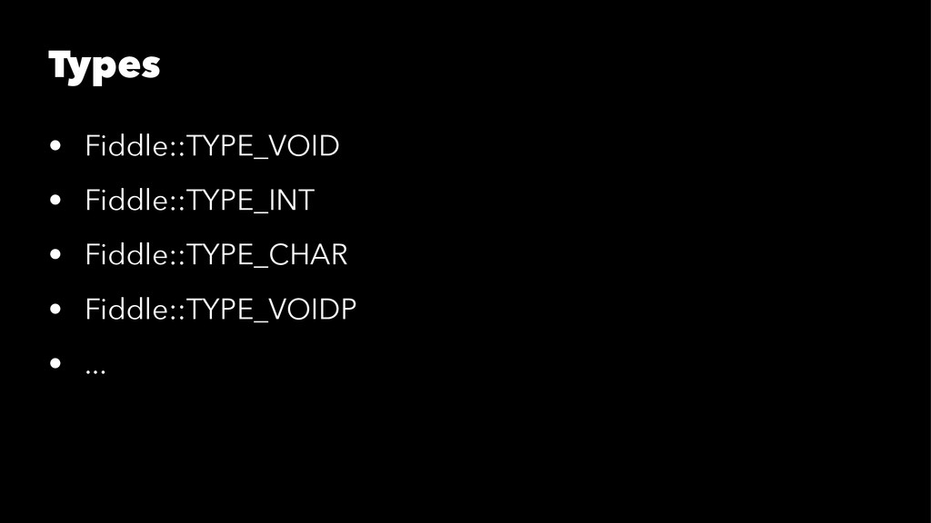 Types • Fiddle::TYPE_VOID • Fiddle::TYPE_INT • ...
