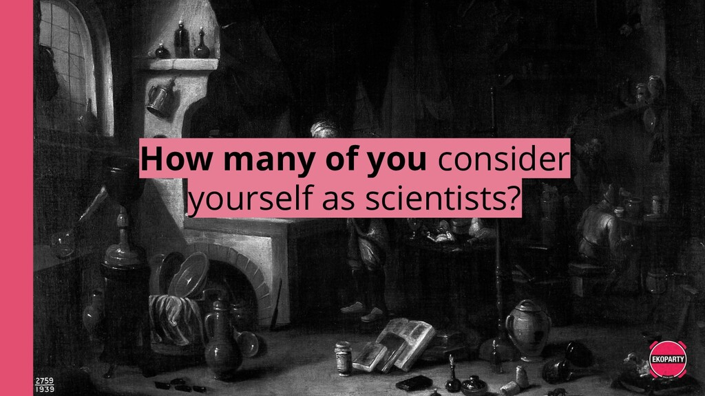 How many of you consider yourself as scientists?