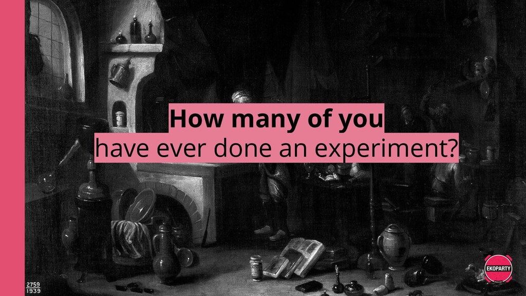 How many of you have ever done an experiment?
