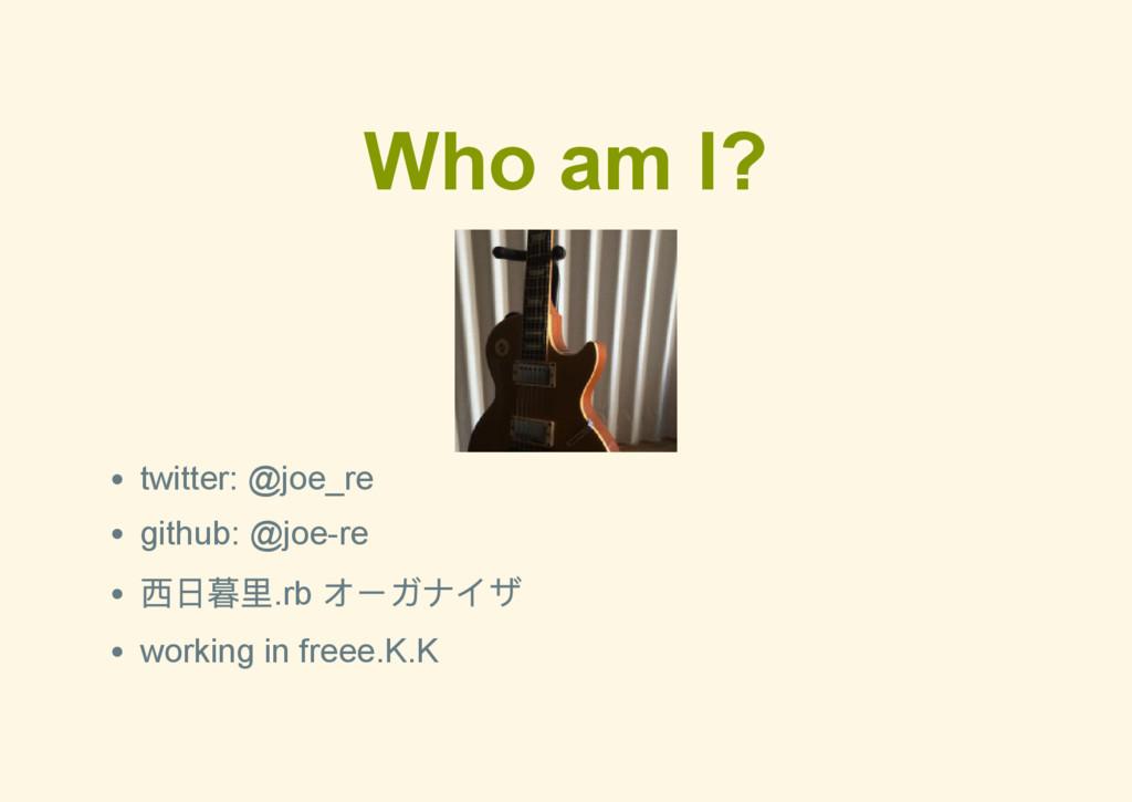 Who am I? twitter: @joe_re github: @joere 西日暮里...