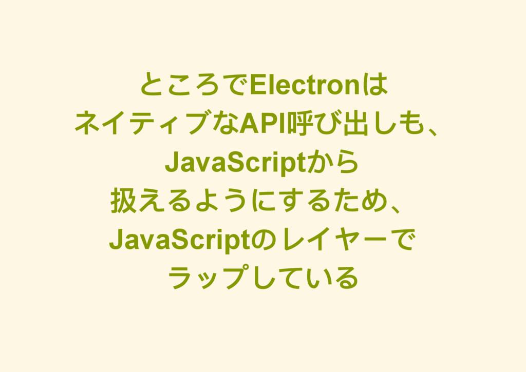 ところでElectron は ネイティブなAPI 呼び出しも、 JavaScript から 扱...