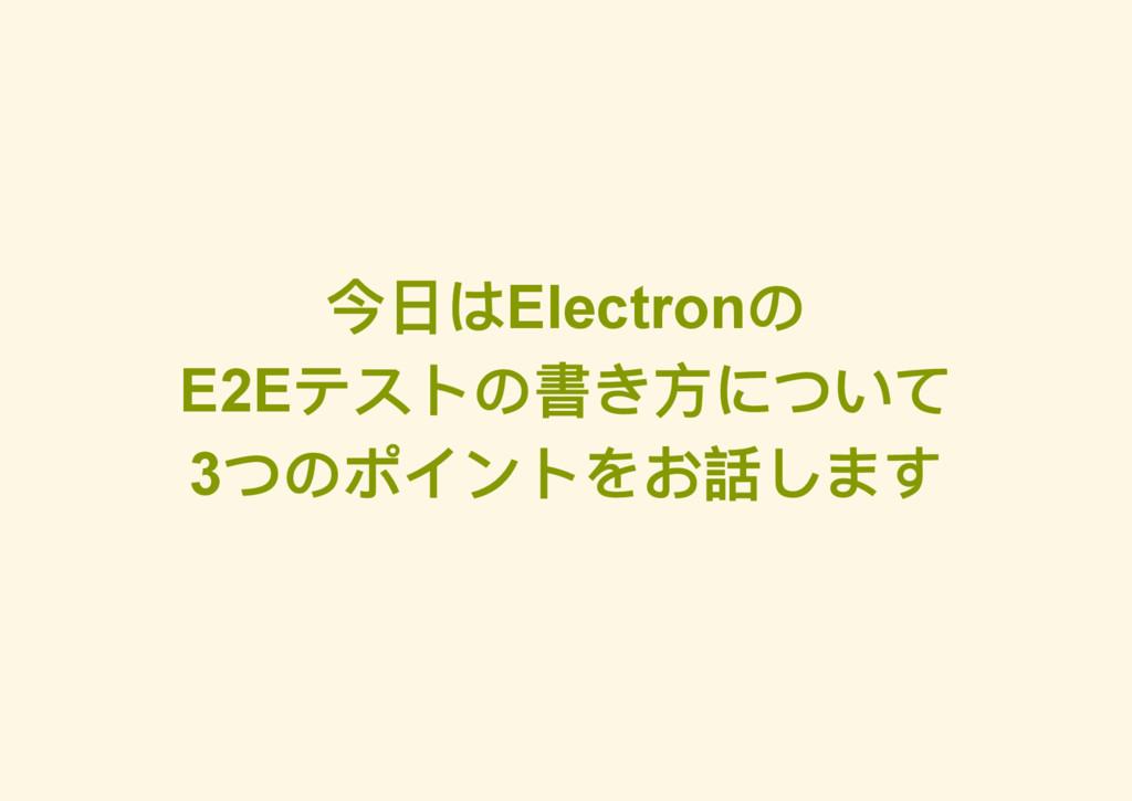 今日はElectron の E2E テストの書き方について 3 つのポイントをお話します