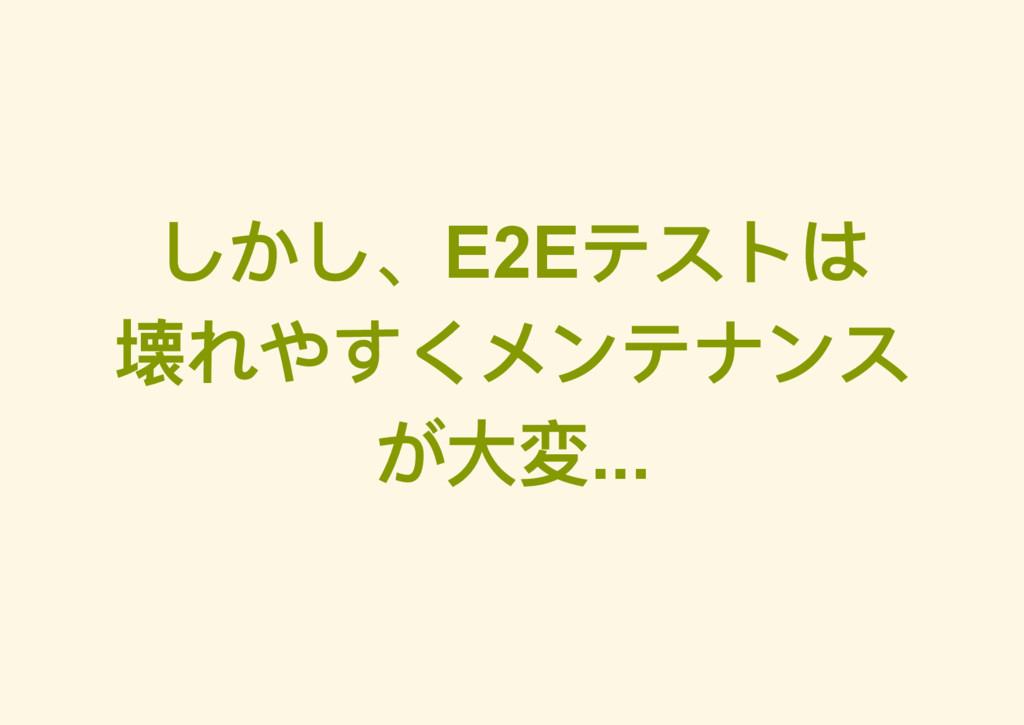 しかし、E2E テストは 壊れやすくメンテナンス が大変...