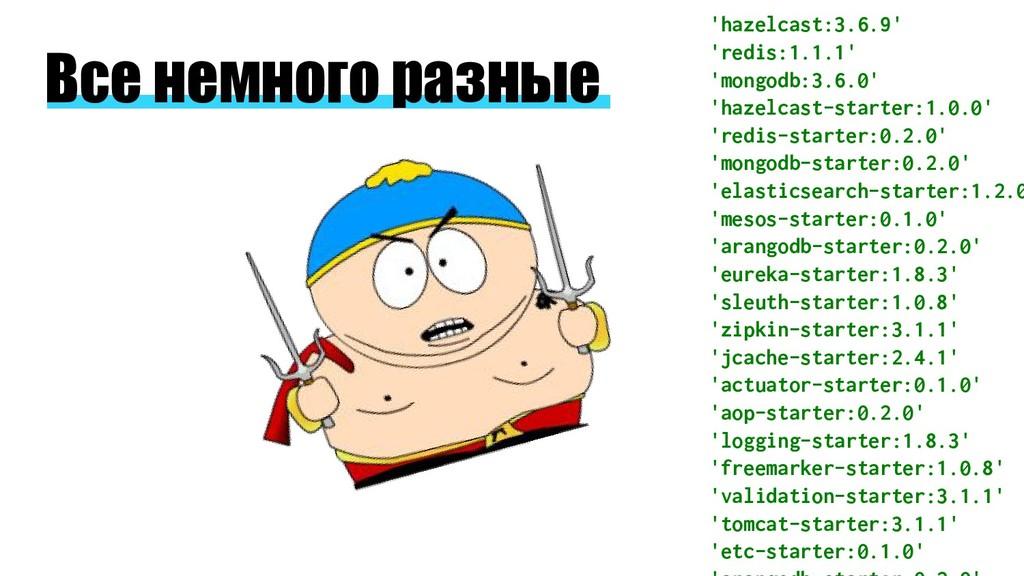 Все немного разные 'hazelcast:3.6.9' 'redis:1.1...