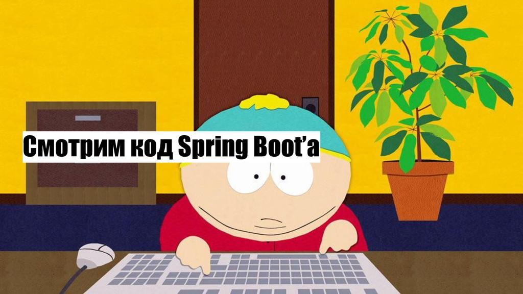 Смотрим код Spring Boot'a