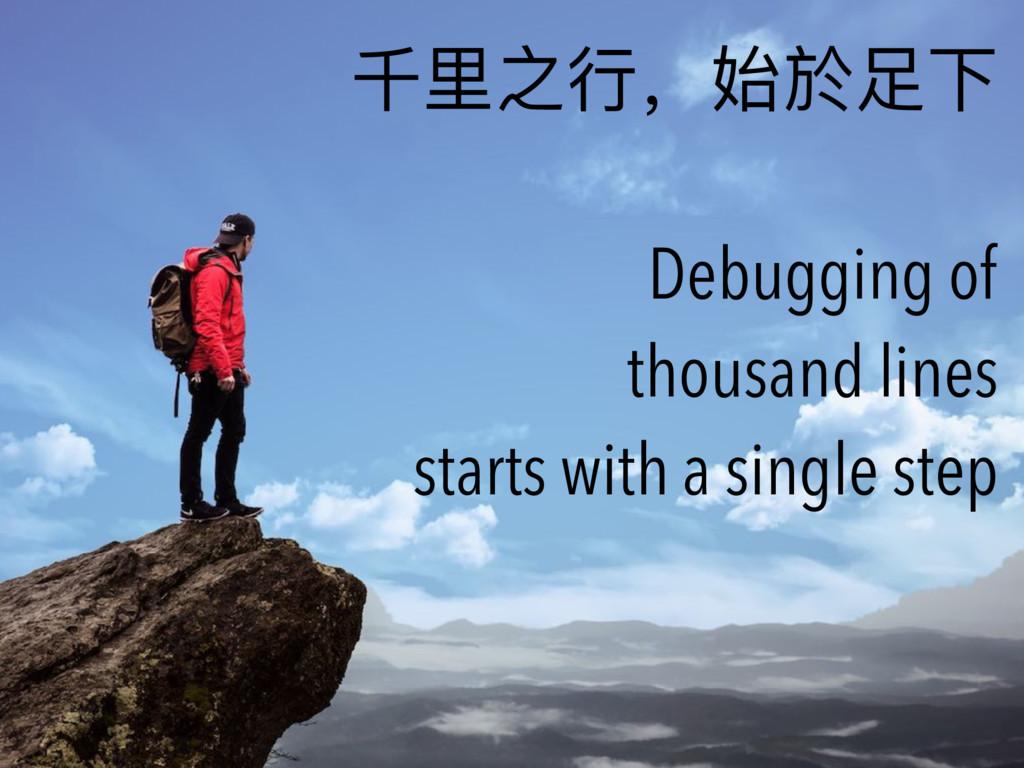 千⾥里里之⾏行行,始於⾜足下 Debugging of thousand lines star...