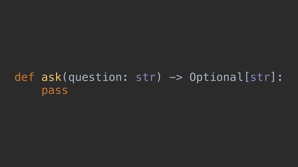 def ask(question: str) -> Optional[str]: pass