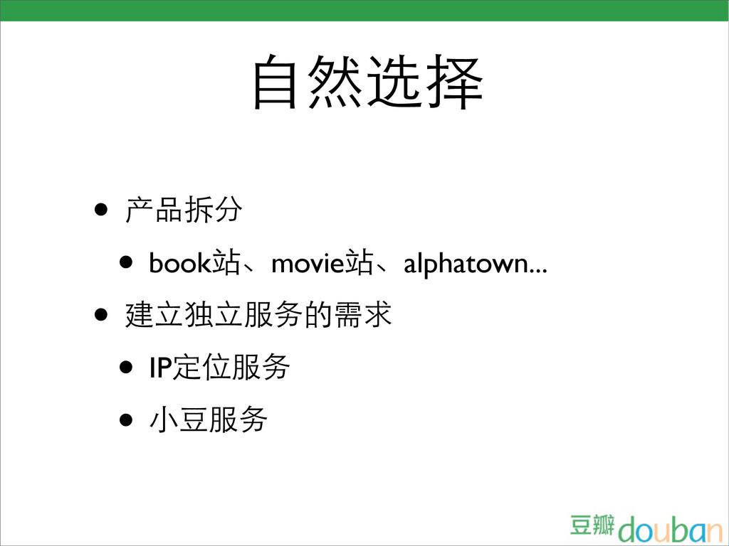 自然选择 • 产品拆分 • book站、movie站、alphatown... • 建立独立服...