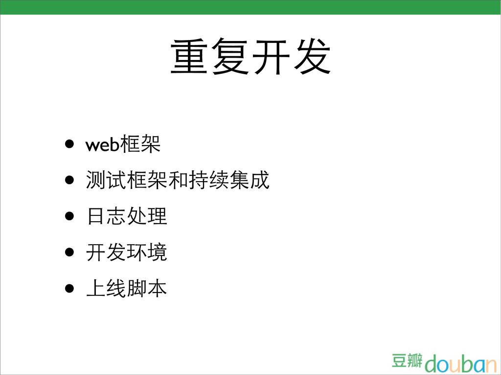 重复开发 • web框架 • 测试框架和持续集成 • 日志处理 • 开发环境 • 上线脚本