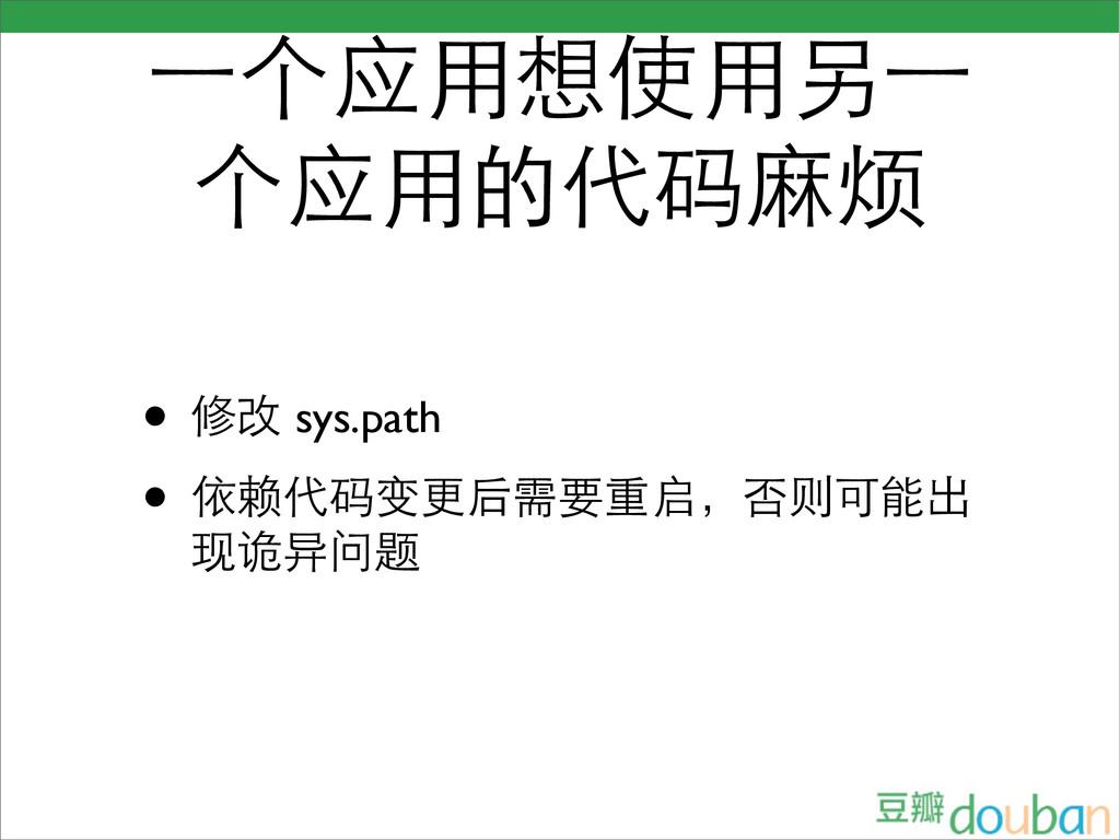 ⼀一个应用想使用另⼀一 个应用的代码麻烦 • 修改 sys.path • 依赖代码变更后需要重...