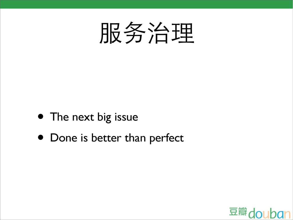 服务治理 • The next big issue • Done is better than...