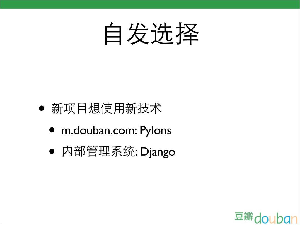 自发选择 • 新项目想使用新技术 • m.douban.com: Pylons • 内部管理系...