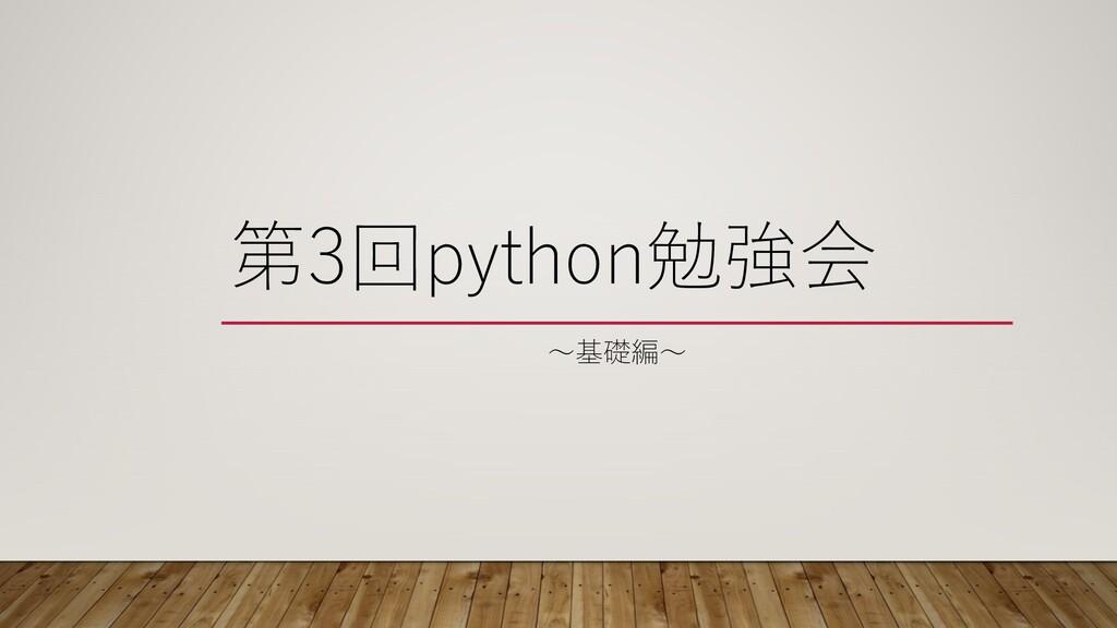 第3回python勉強会 〜基礎編〜