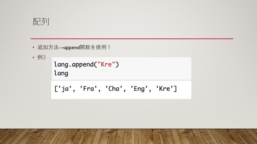 配列 • 追加⽅法→append関数を使⽤! • 例3