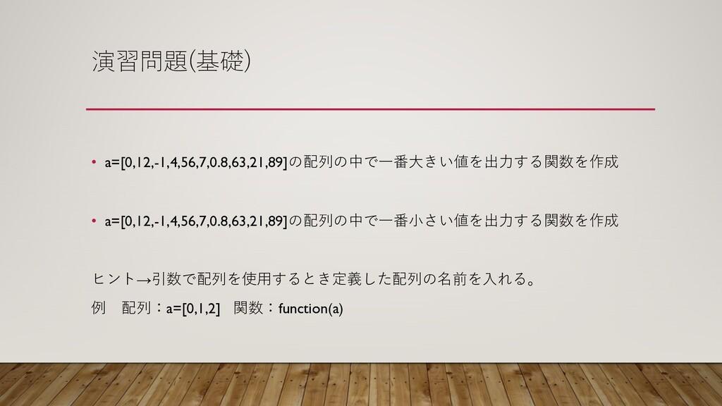 演習問題(基礎) • a=[0,12,-1,4,56,7,0.8,63,21,89]の配列の中...