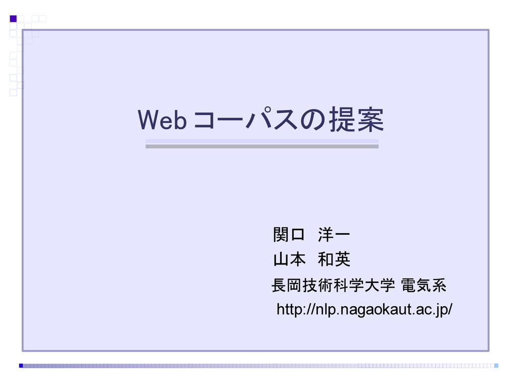 Web コーパスの提案 長岡技術科学大学 電気系 関口 洋一 山本 和英 http://nlp...