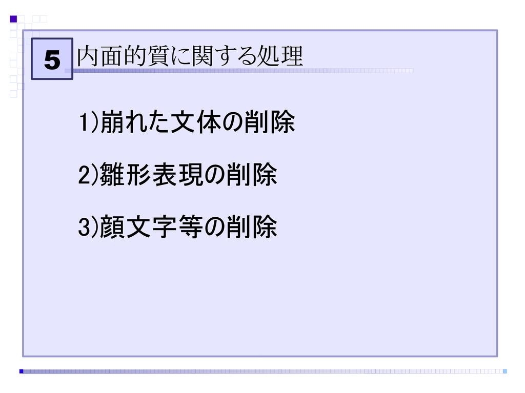 5 内面的質に関する処理 1)崩れた文体の削除 2)雛形表現の削除 3)顔文字等の削除