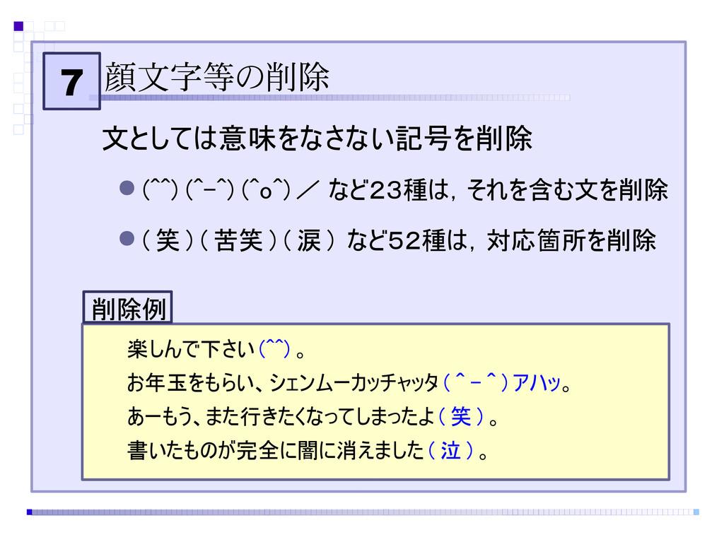 7 顔文字等の削除 文としては意味をなさない記号を削除 ● (^^) (^-^) (^o^) ...
