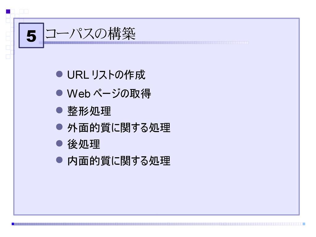 5 コーパスの構築 ● URL リストの作成 ● Web ページの取得 ● 整形処理 ● 外面...