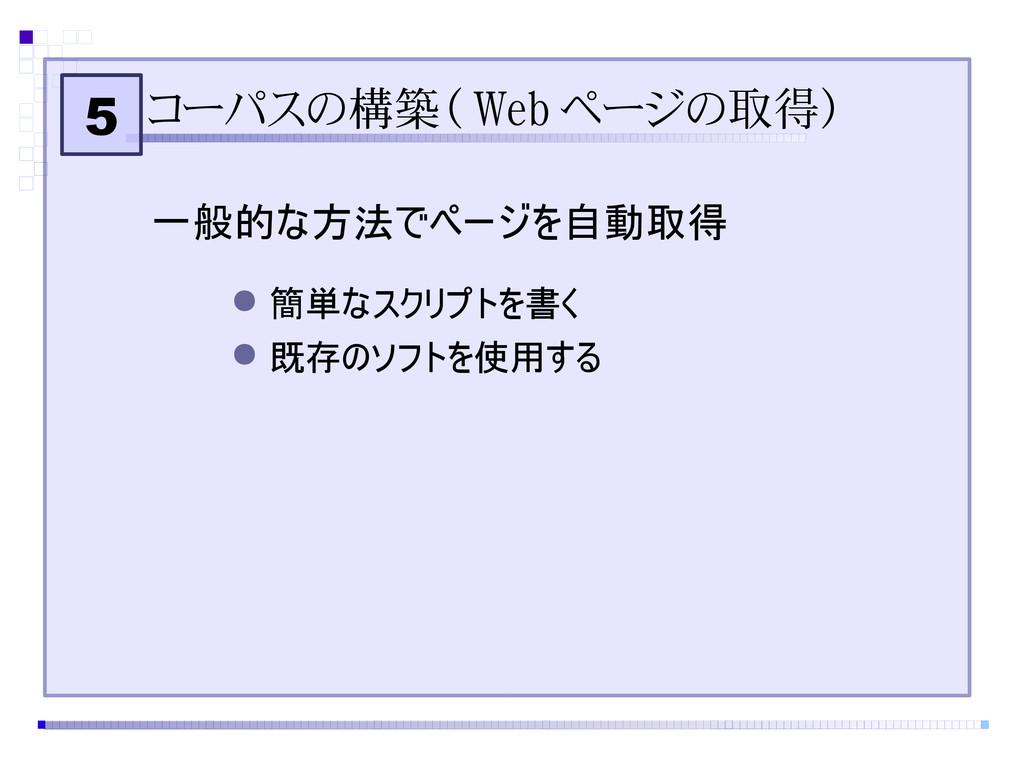 5 コーパスの構築( Web ページの取得) 一般的な方法でページを自動取得 ● 簡単なスクリ...