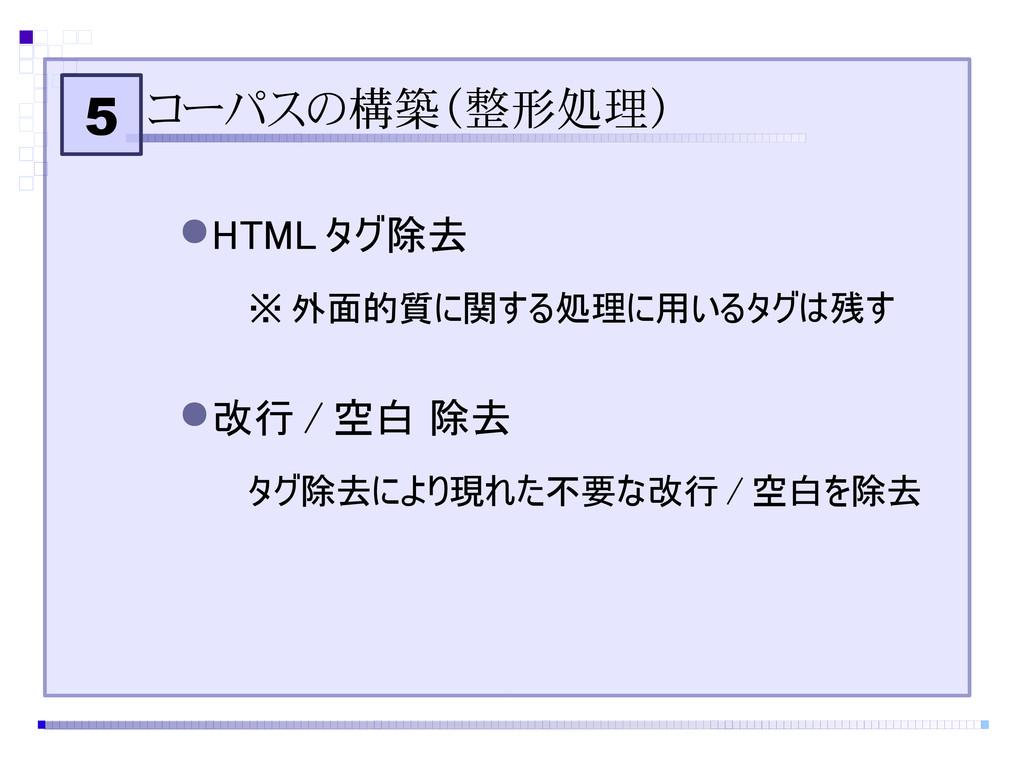 5 コーパスの構築(整形処理) ●HTML タグ除去 ※ 外面的質に関する処理に用いるタグは残...