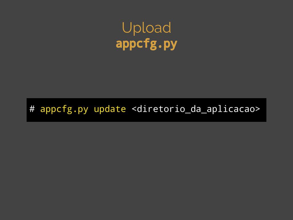 Upload appcfg.py # appcfg.py update <diretorio_...