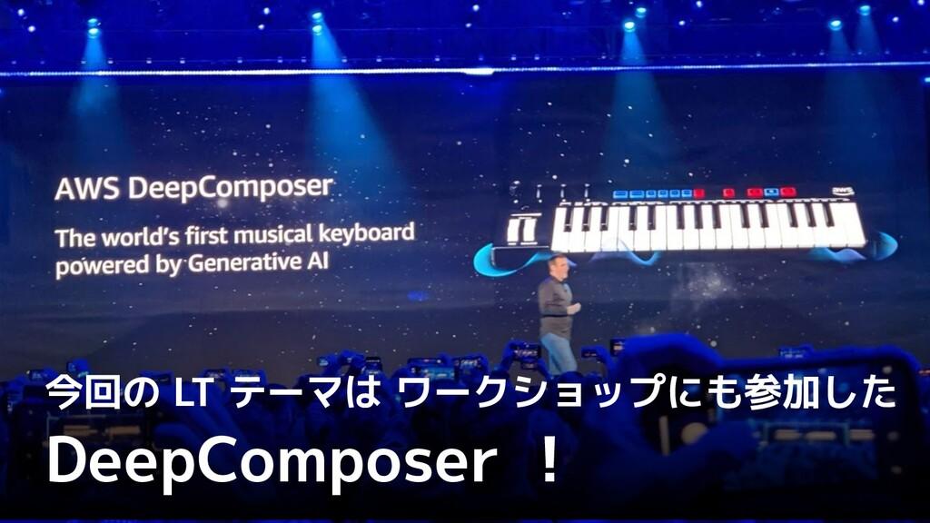 今回の LT テーマは ワークショップにも参加した DeepComposer !