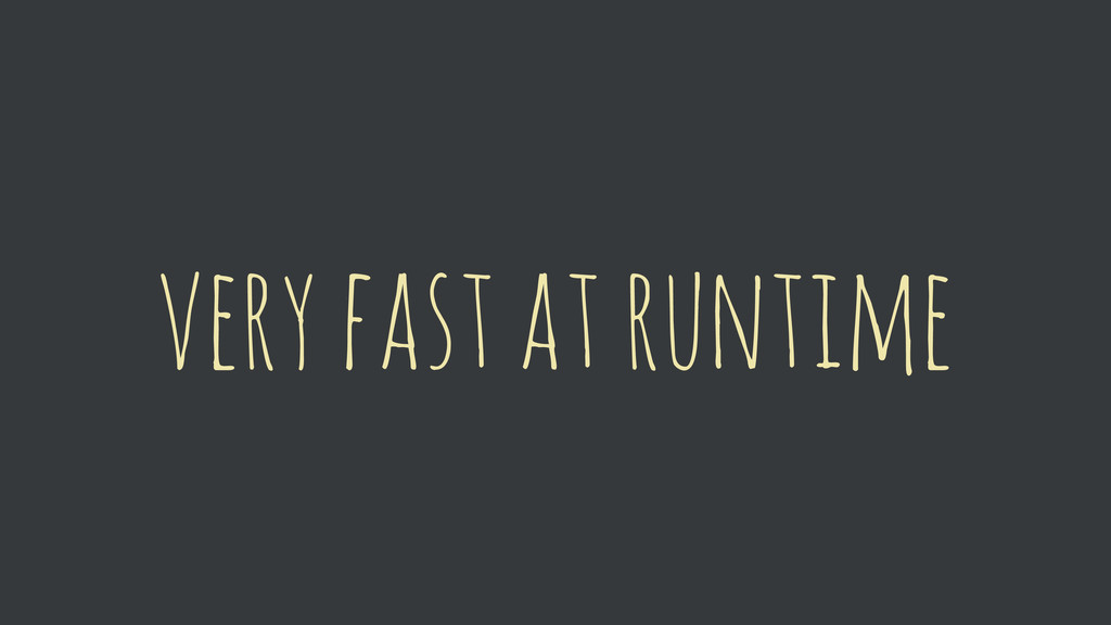 very fast at runtime