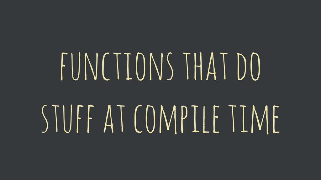 functions that do stuff at compile time