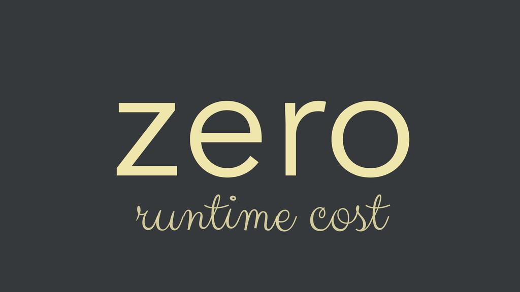 zero runtime cost