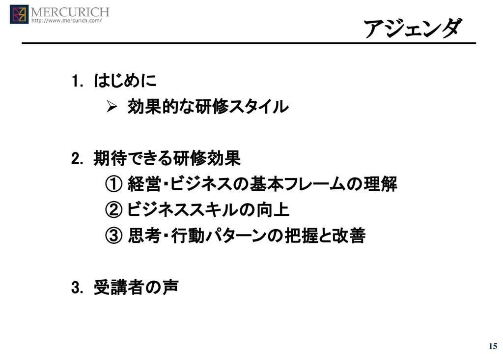 15 アジェンダ 1. はじめに ➢ 効果的な研修スタイル 2. 期待できる研修効果 ① 経営...