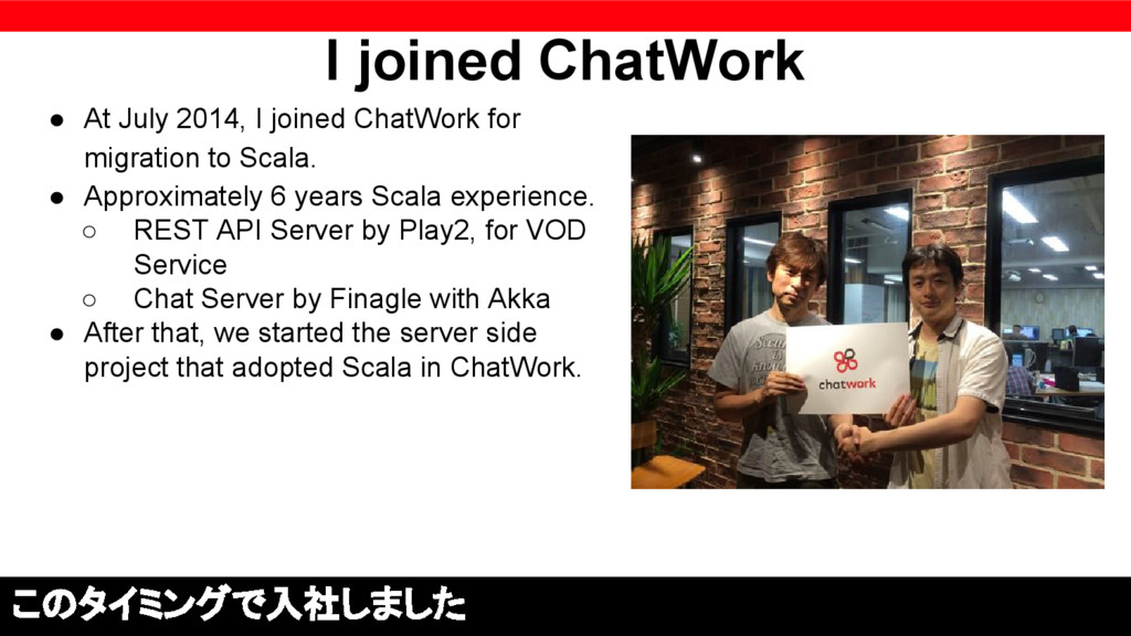 I joined ChatWork ● At July 2014, I joined Chat...