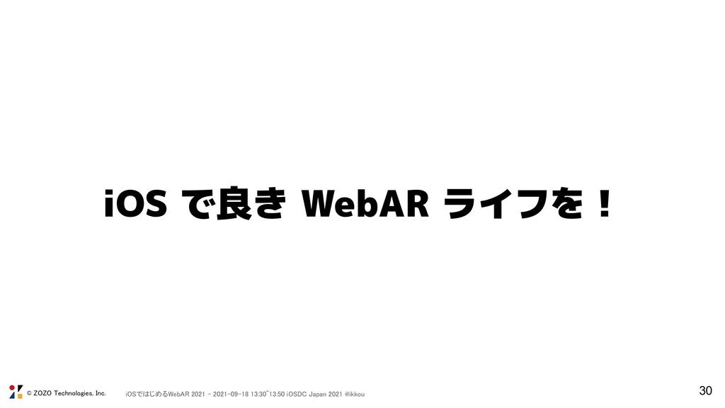 30 iOS で良き WebAR ライフを! © ZOZO Technologies, Inc...