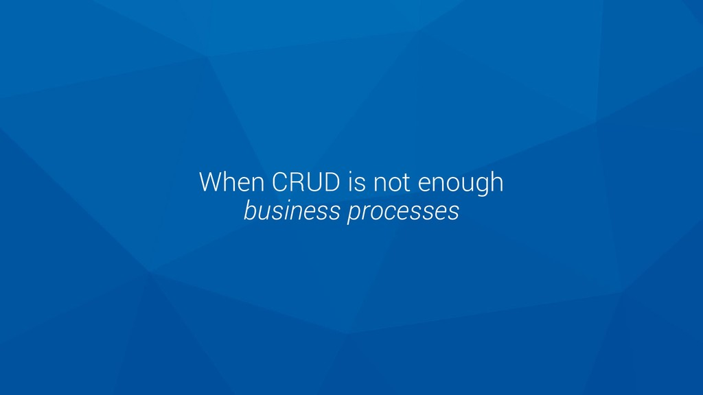 When CRUD is not enough business processes