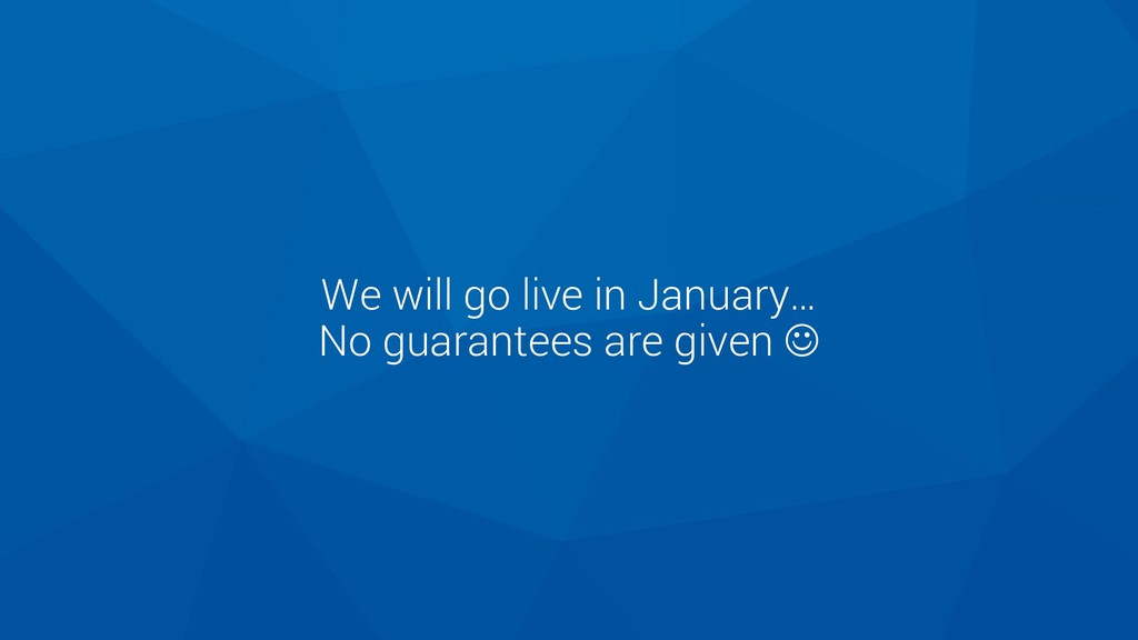 We will go live in January… No guarantees are g...