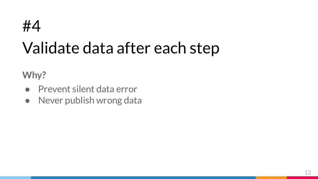 #4 Validate data after each step 13 Why? ● Prev...