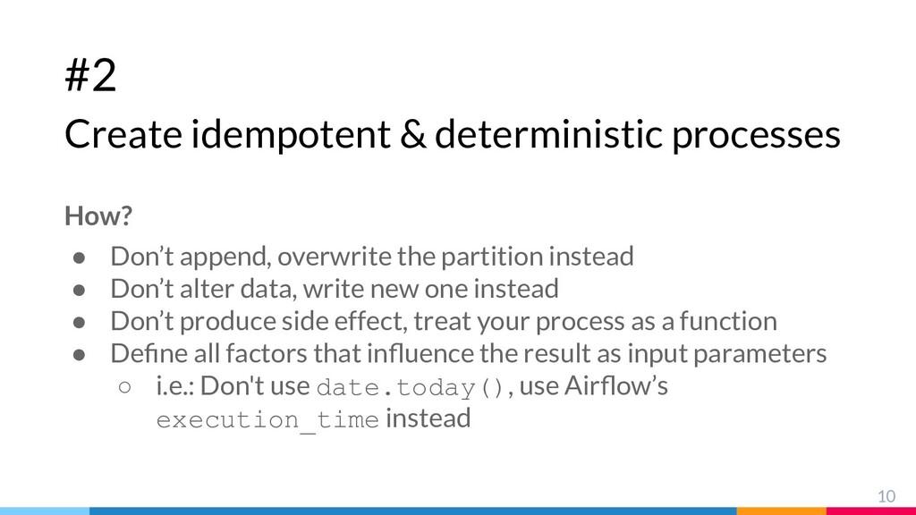 #2 Create idempotent & deterministic processes ...
