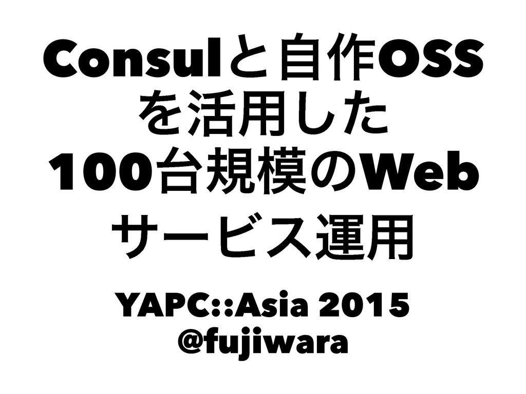 Consulͱࣗ࡞OSS Λ׆༻ͨ͠ 100نͷWeb αʔϏεӡ༻ YAPC::Asia...