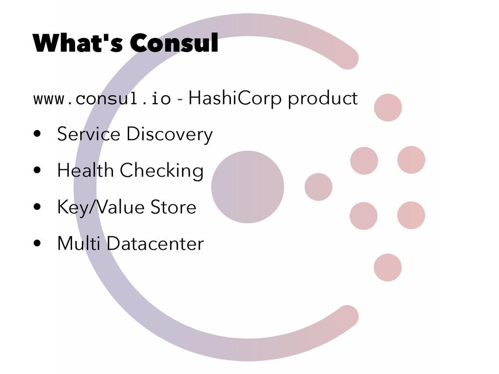What's Consul www.consul.io - HashiCorp product...
