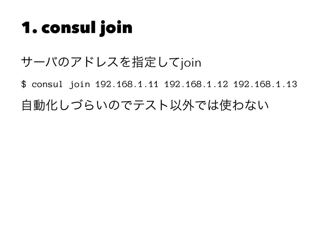 1. consul join αʔόͷΞυϨεΛࢦఆͯ͠join $ consul join ...