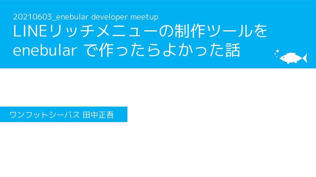 20210603_enebular developer meetup LINEリッチメニューの...