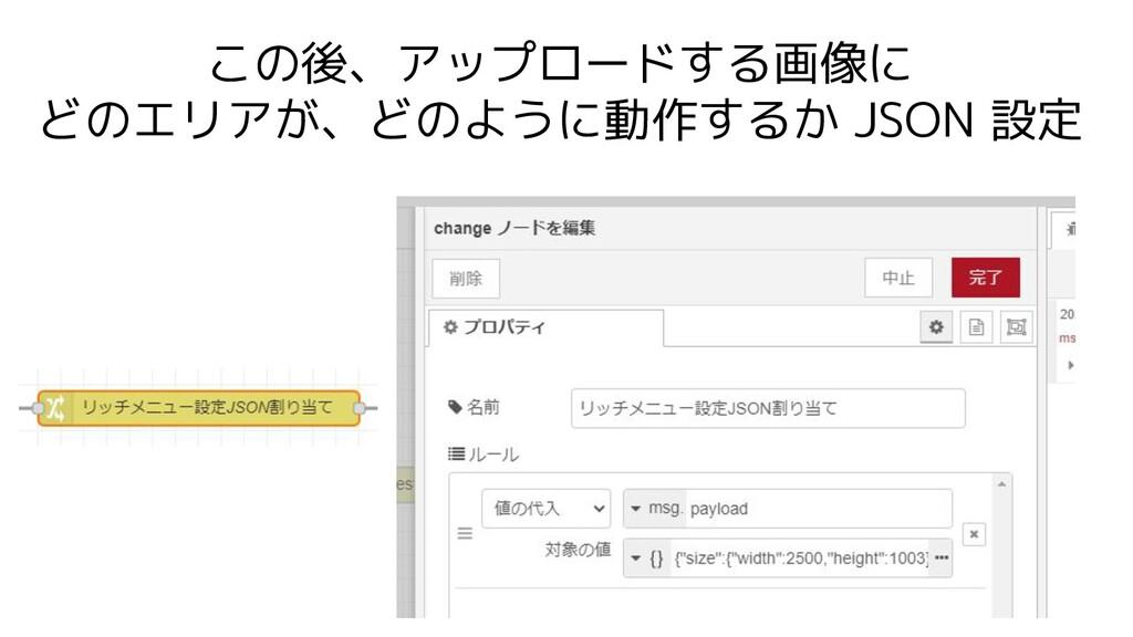 この後、アップロードする画像に どのエリアが、どのように動作するか JSON 設定