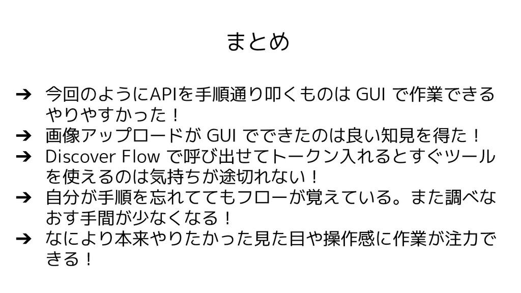 まとめ ➔ 今回のようにAPIを手順通り叩くものは GUI で作業できる やりやすかった! ➔...