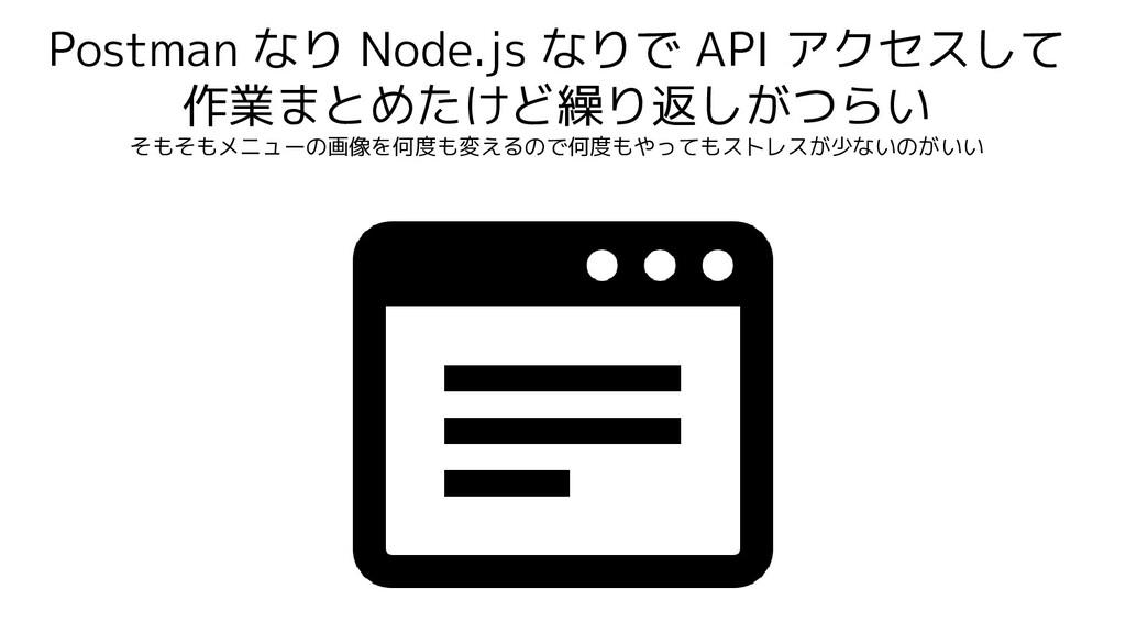 Postman なり Node.js なりで API アクセスして 作業まとめたけど繰り返しが...