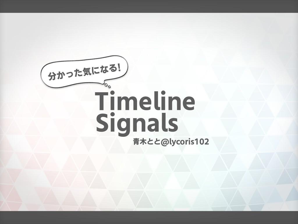分かった気になる! Timeline Signals 青木とと@lycoris102