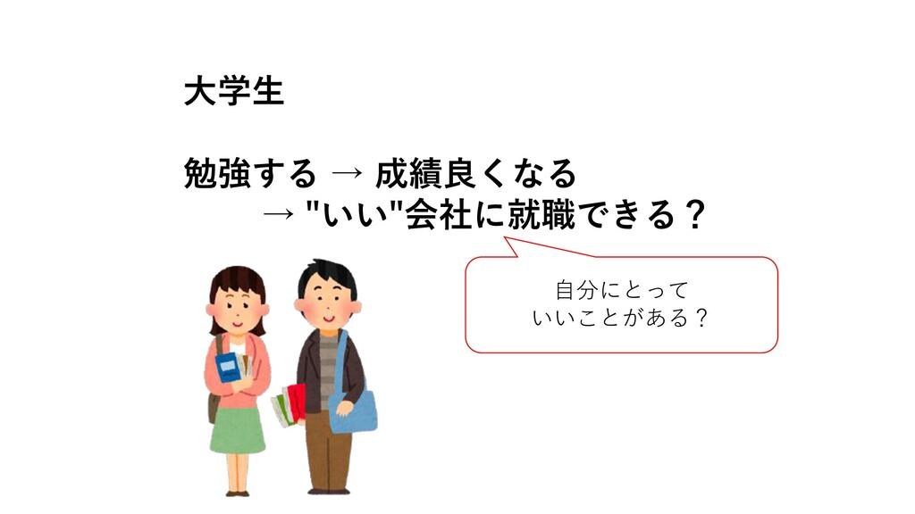 """⼤学⽣ 勉強する → 成績良くなる → """"いい""""会社に就職できる? ⾃分にとって いいことがあ..."""