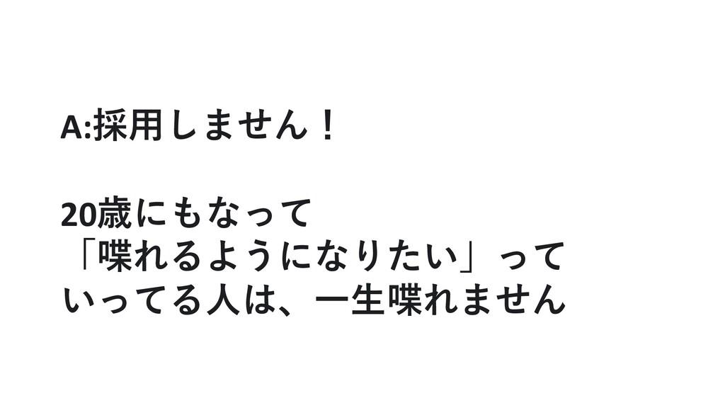 A:採⽤しません! 20歳にもなって 「喋れるようになりたい」って いってる⼈は、⼀⽣喋れません