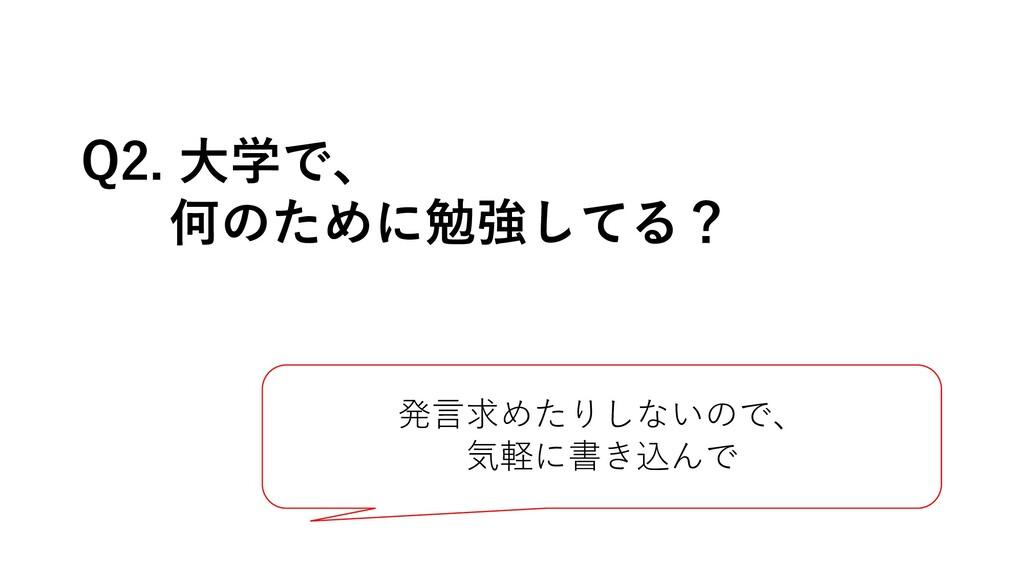 Q2. ⼤学で、 何のために勉強してる? 発⾔求めたりしないので、 気軽に書き込んで